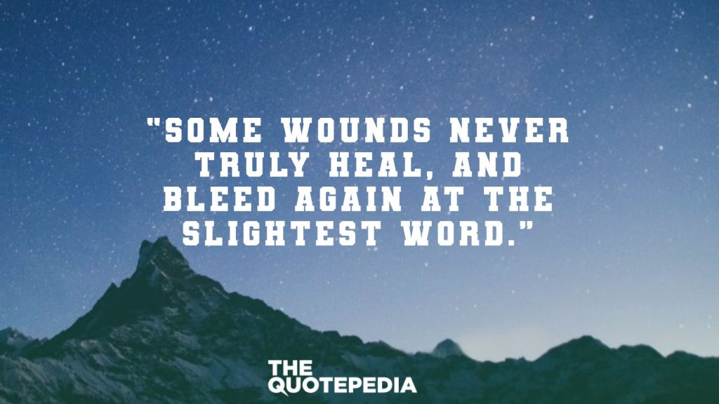 """Some wounds never truly heal, and bleed again at the slightest word."""
