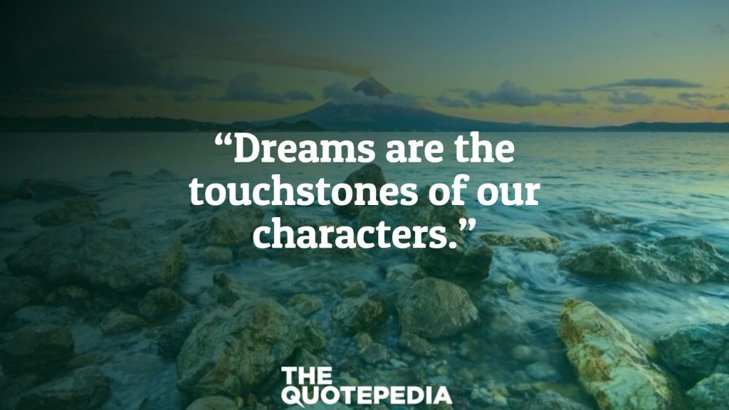 """""""Dreams are the touchstones of our characters."""""""