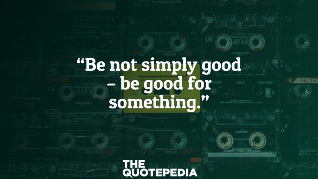 """""""Be not simply good – be good for something."""""""