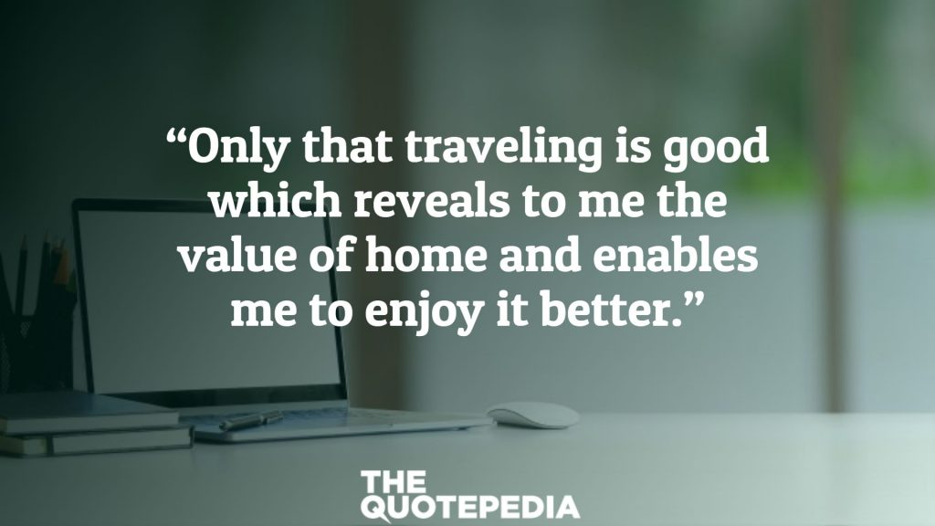 """""""Only that traveling is good which reveals to me the value of home and enables me to enjoy it better."""""""
