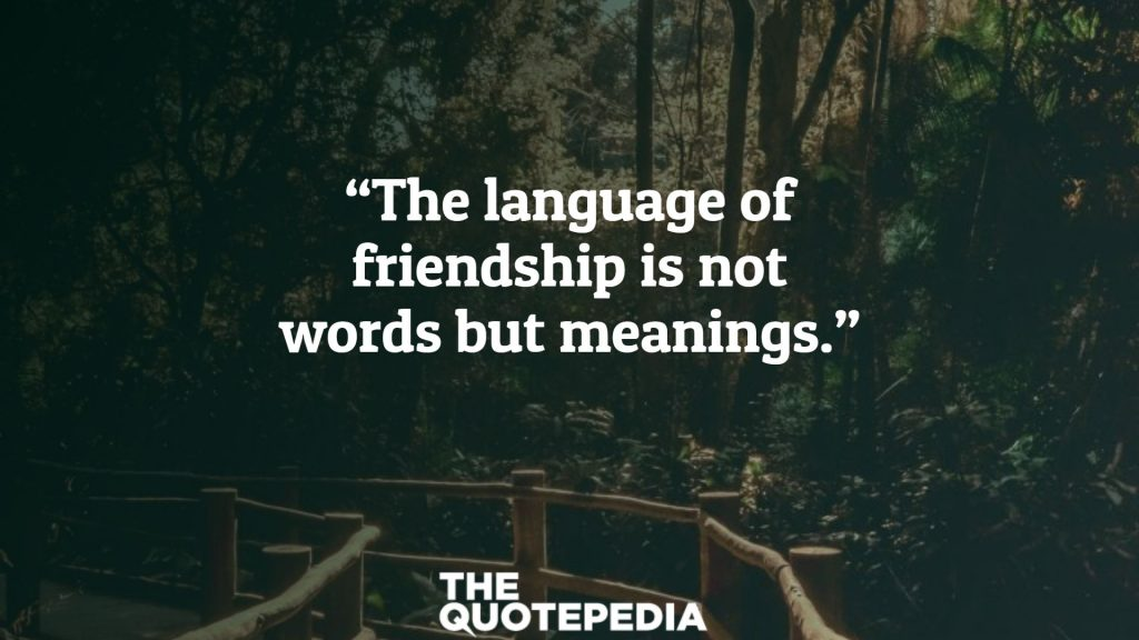 """""""The language of friendship is not words but meanings."""""""