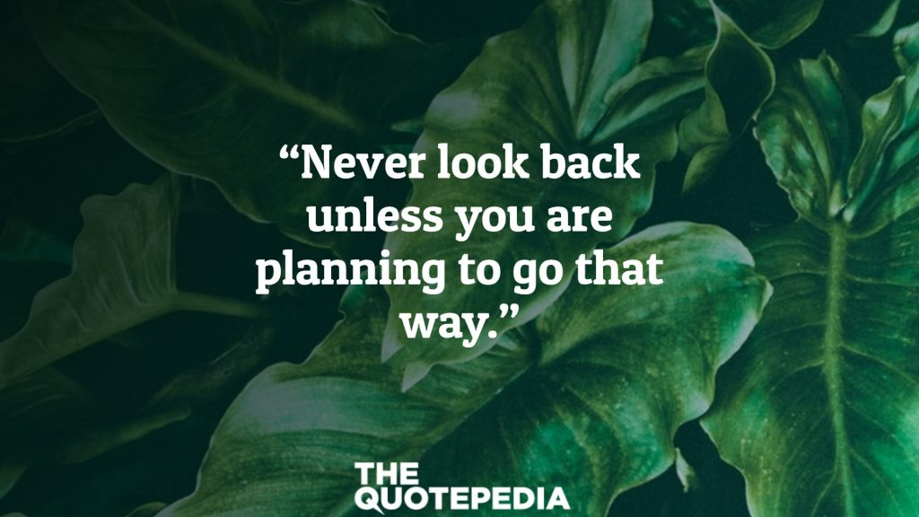 """""""Never look back unless you are planning to go that way."""""""