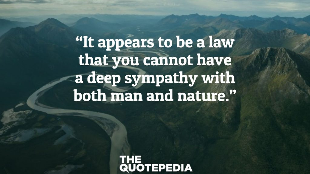 """""""It appears to be a law that you cannot have a deep sympathy with both man and nature."""""""