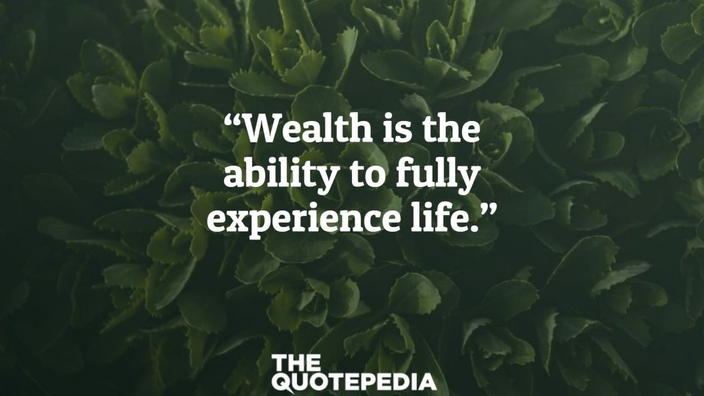 """""""Wealth is the ability to fully experience life."""""""