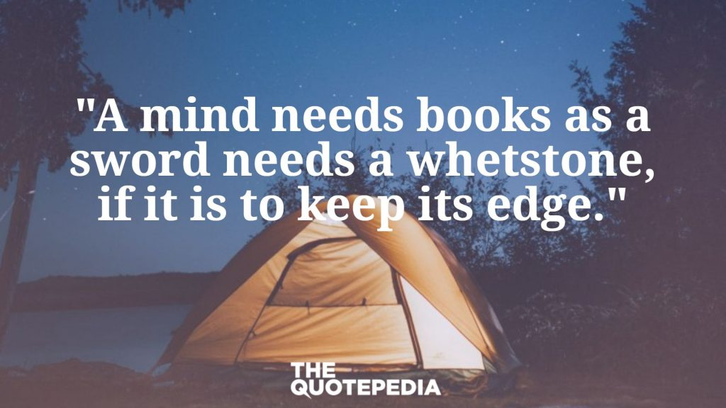 """A mind needs books as a sword needs a whetstone, if it is to keep its edge."""