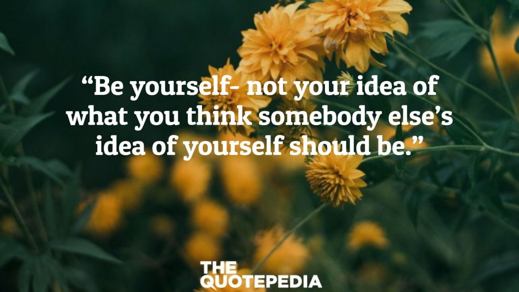 """""""Be yourself- not your idea of what you think somebody else's idea of yourself should be."""""""