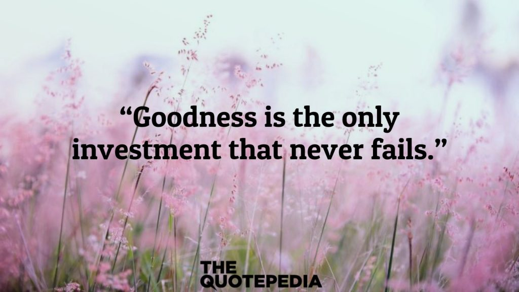 """""""Goodness is the only investment that never fails."""""""
