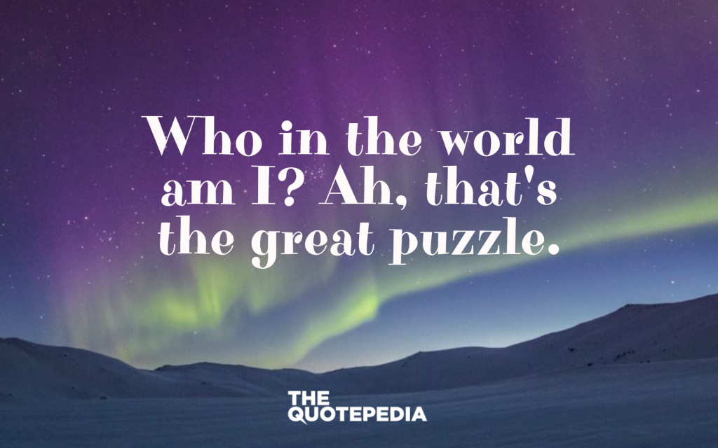 """Who in the world am I? Ah, that's the great puzzle."""