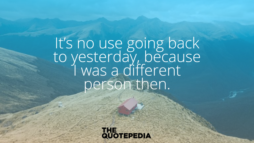 """It's no use going back to yesterday, because I was a different person then."""