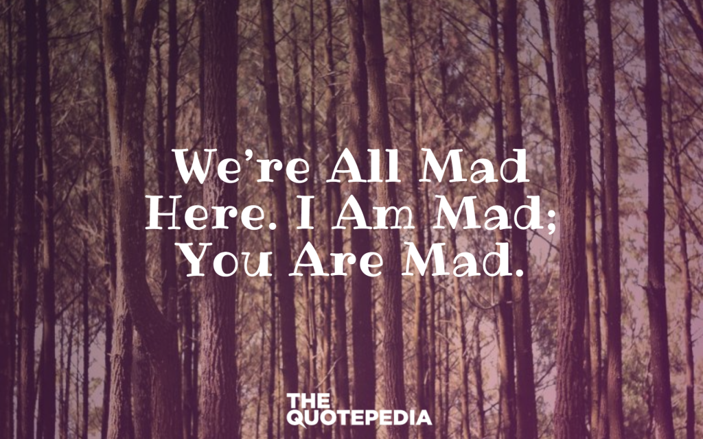 """We're all mad here. I am mad; you are mad."""