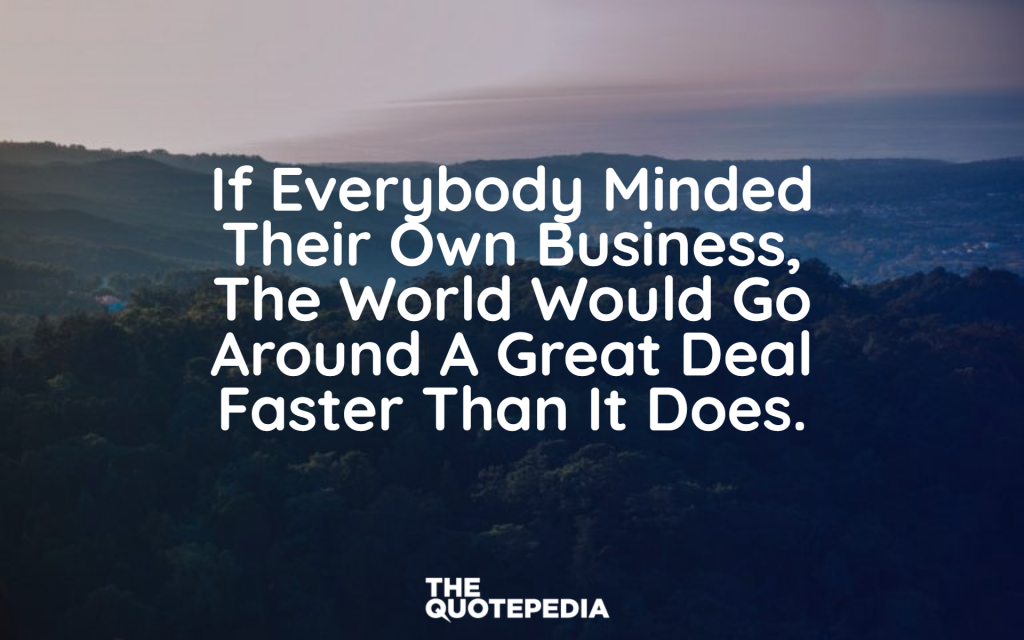 """If everybody minded their own business, the world would go around a great deal faster than it does."""