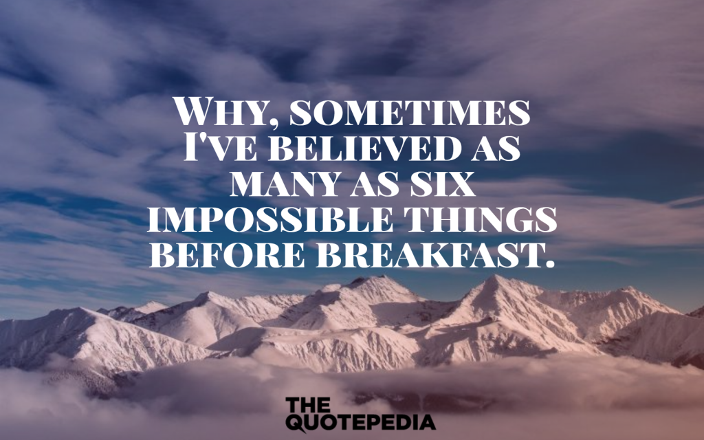 """Why, sometimes I've believed as many as six impossible things before breakfast."""