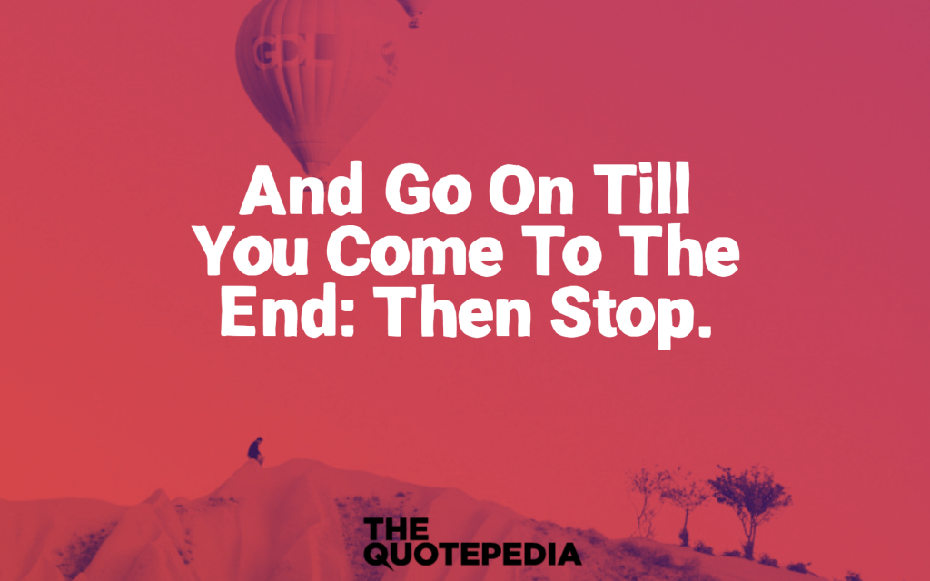 """and go on till you come to the end: then stop."""