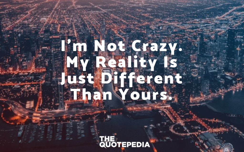 I'm not crazy. My reality is just different than yours.