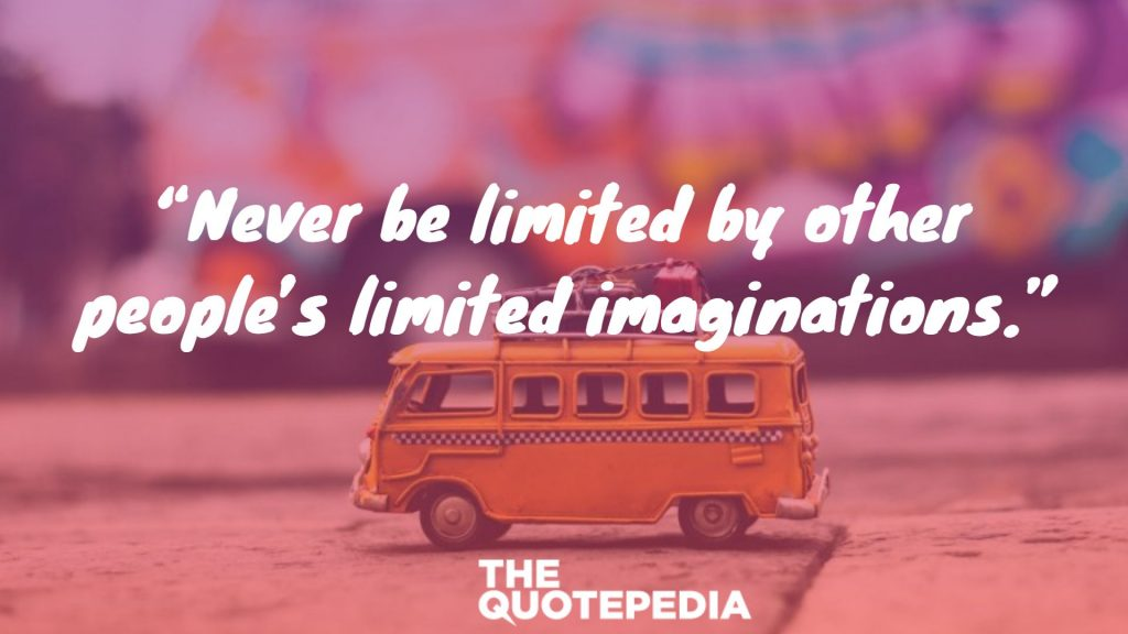 """Never be limited by other people's limited imaginations."""