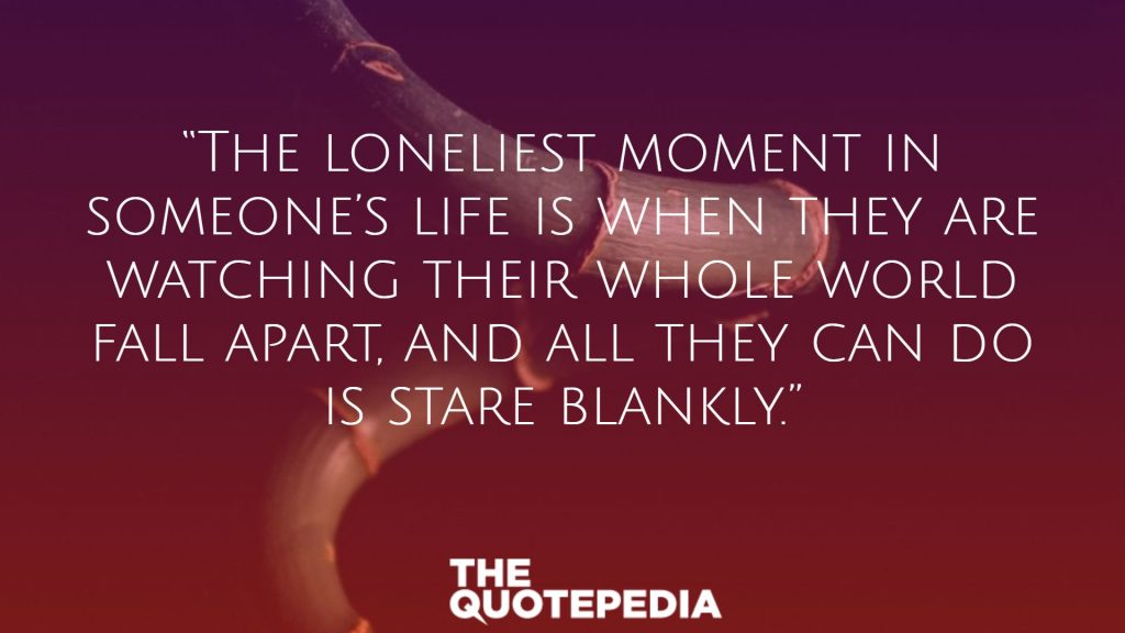 """""""The loneliest moment in someone's life is when they are watching their whole world fall apart, and all they can do is stare blankly."""""""