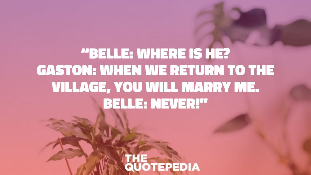 """Belle: Where is he? Gaston: When we return to the village, you will marry me. Belle: Never!"""