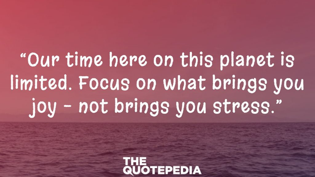 """Our time here on this planet is limited. Focus on what brings you joy – not brings you stress."""
