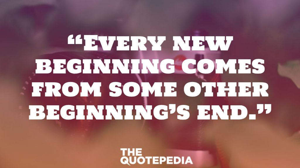 """Every new beginning comes from some other beginning's end."""