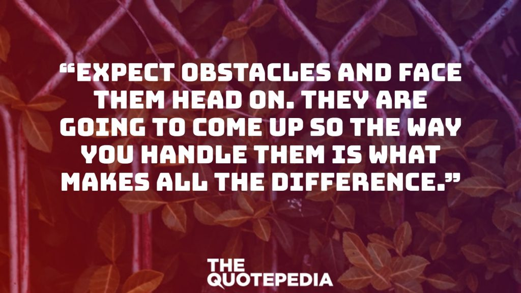 """Expect obstacles and face them head on. They are going to come up so the way you handle them is what makes all the difference."""