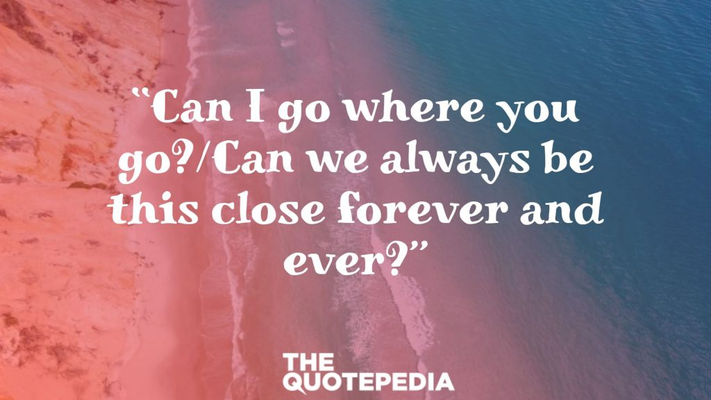 """Can I go where you go?/Can we always be this close forever and ever?"""