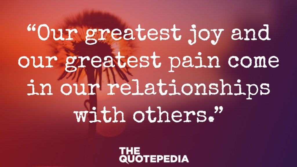 """Our greatest joy and our greatest pain come in our relationships with others."""