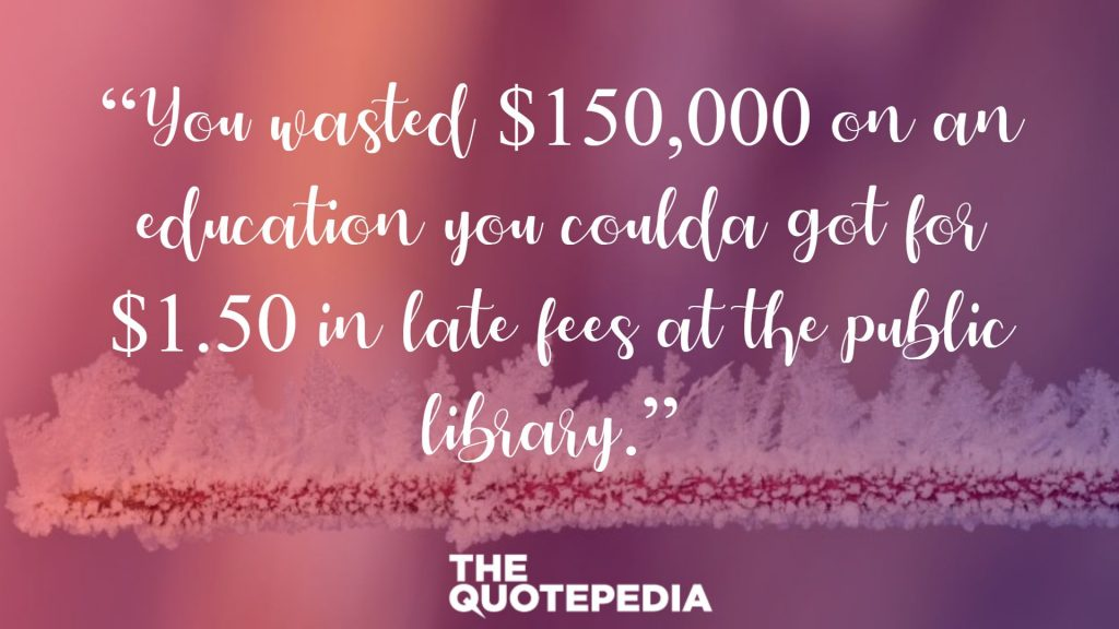 """You wasted $150,000 on an education you coulda got for $1.50 in late fees at the public library."""