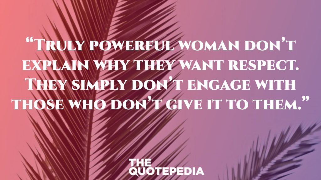 """Truly powerful woman don't explain why they want respect. They simply don't engage with those who don't give it to them."""