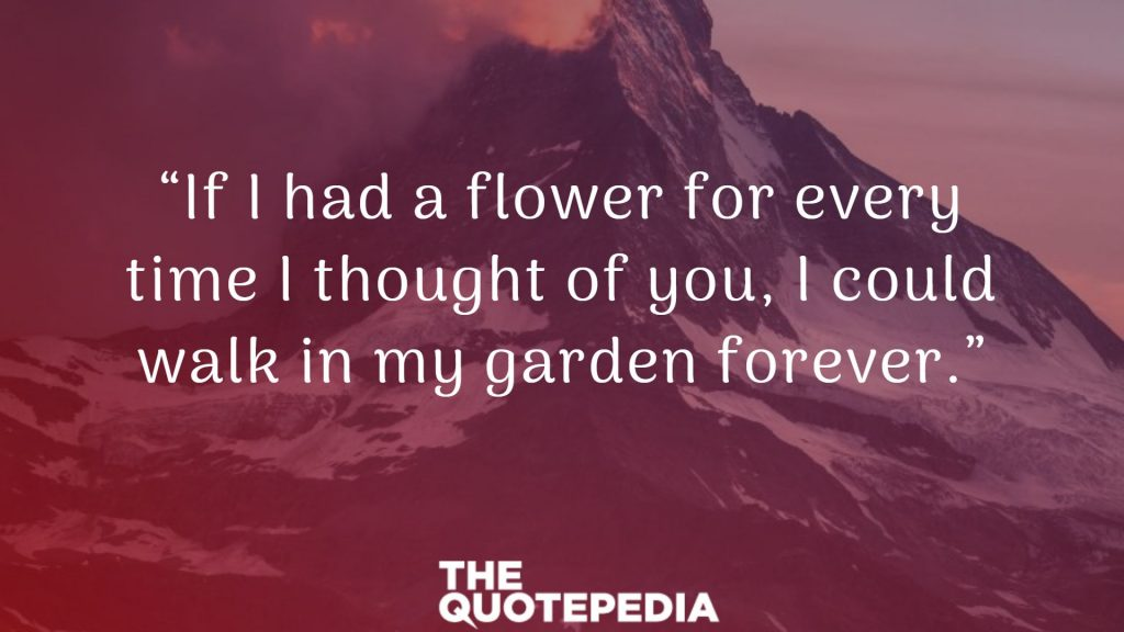 """If I had a flower for every time I thought of you, I could walk in my garden forever."""