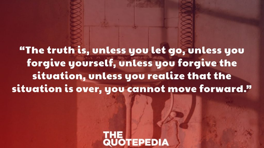 """The truth is, unless you let go, unless you forgive yourself, unless you forgive the situation, unless you realize that the situation is over, you cannot move forward."""