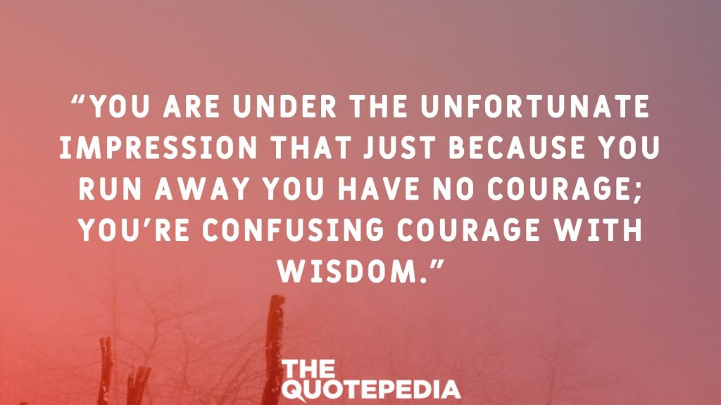 """""""You are under the unfortunate impression that just because you run away you have no courage; you're confusing courage with wisdom."""""""