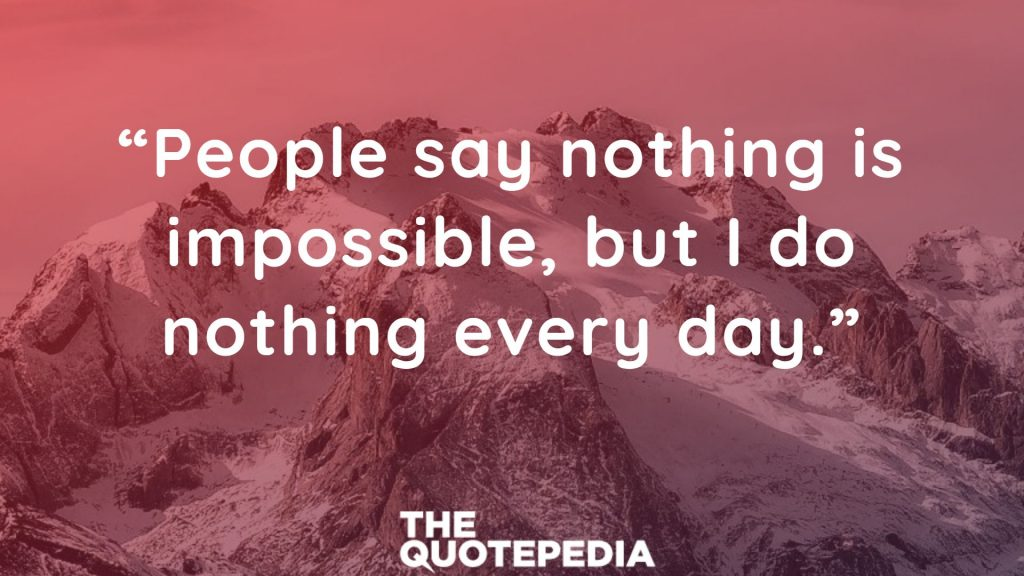 """People say nothing is impossible, but I do nothing every day."""