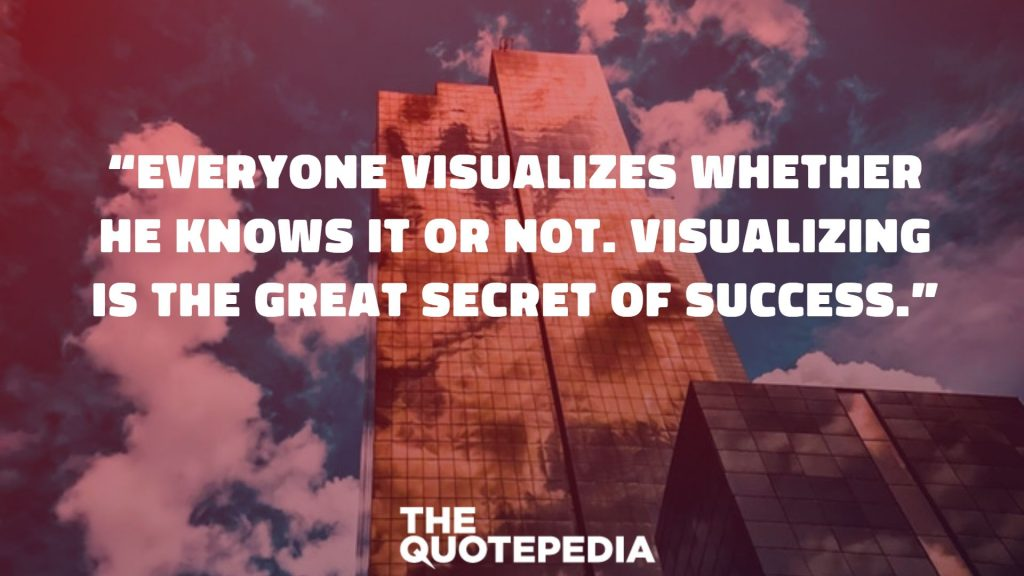 """Everyone visualizes whether he knows it or not. Visualizing is the great secret of success."""