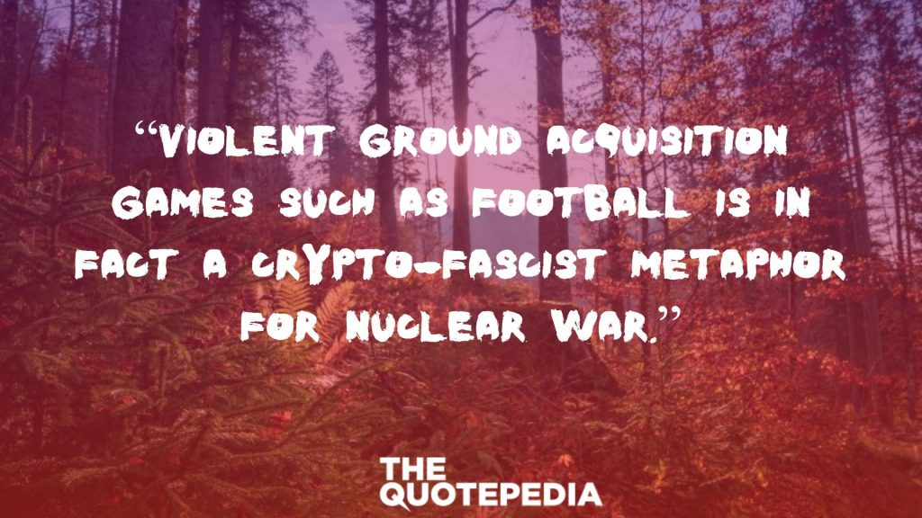 """Violent ground acquisition games such as football is in fact a crypto-fascist metaphor for nuclear war."""