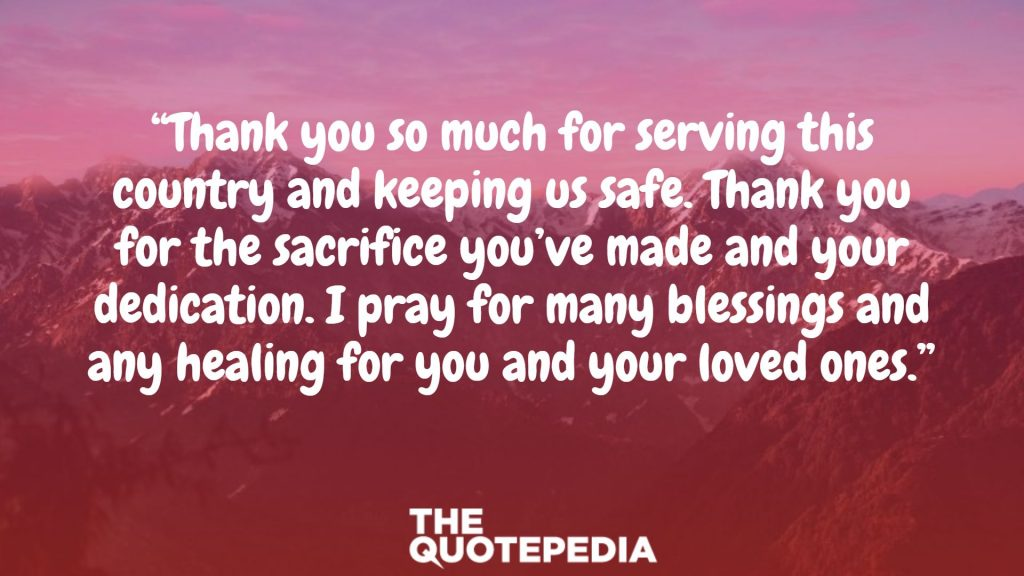 """Thank you so much for serving this country and keeping us safe. Thank you for the sacrifice you've made and your dedication. I pray for many blessings and any healing for you and your loved ones."""