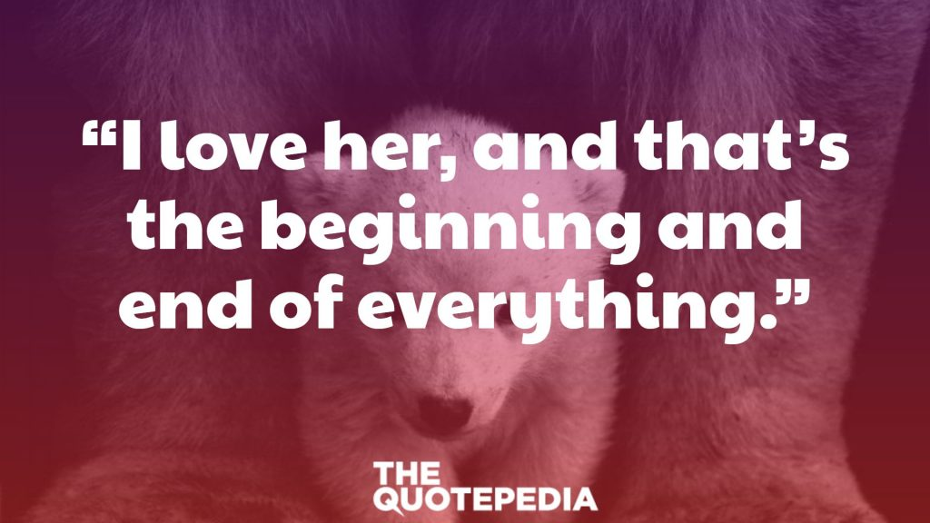 """I love her, and that's the beginning and end of everything."""