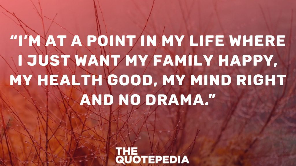 """I'm at a point in my life where I just want my family happy, my health good, my mind right and no drama."""