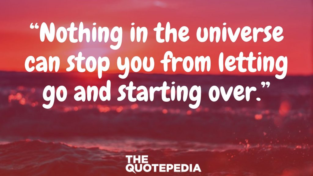 """Nothing in the universe can stop you from letting go and starting over."""