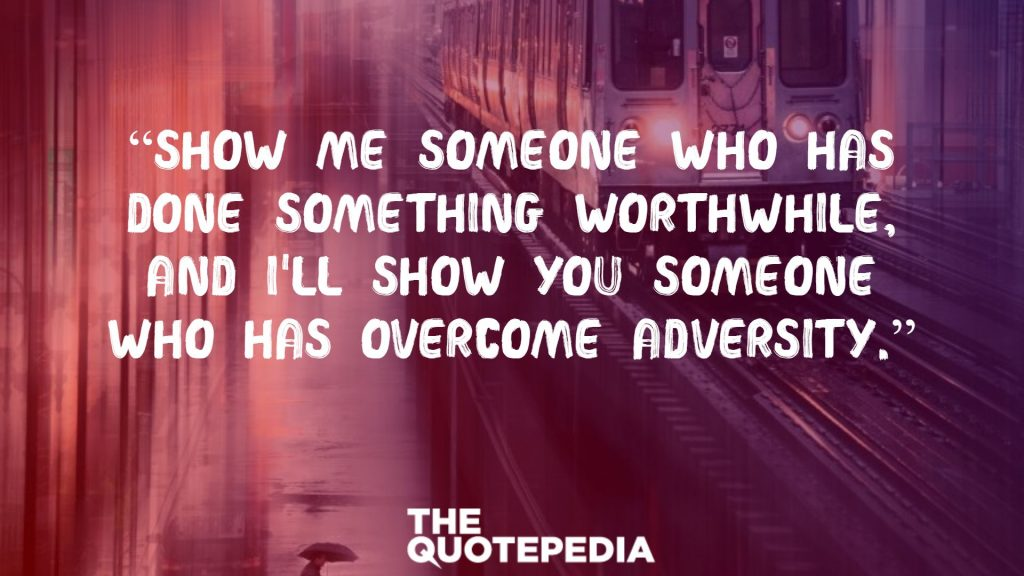 """Show me someone who has done something worthwhile, and I'll show you someone who has overcome adversity."""