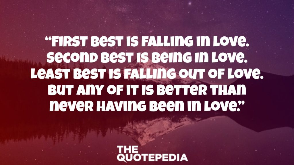"""First best is falling in love. Second best is being in love. Least best is falling out of love. But any of it is better than never having been in love."""