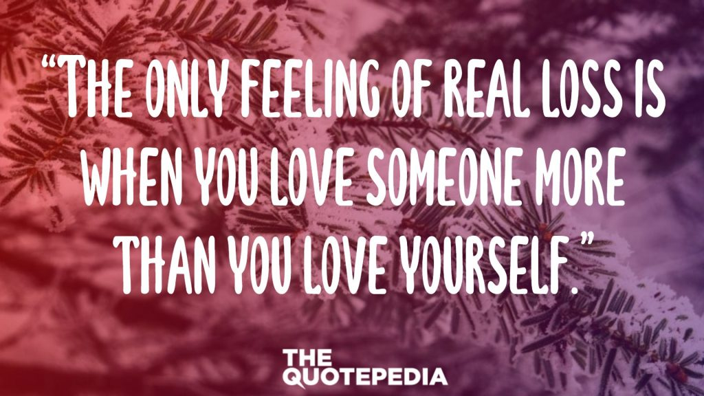 """The only feeling of real loss is when you love someone more than you love yourself."""
