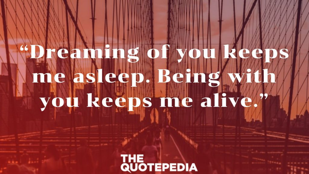 """Dreaming of you keeps me asleep. Being with you keeps me alive."""