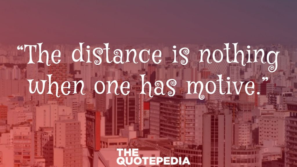 """The distance is nothing when one has motive."""