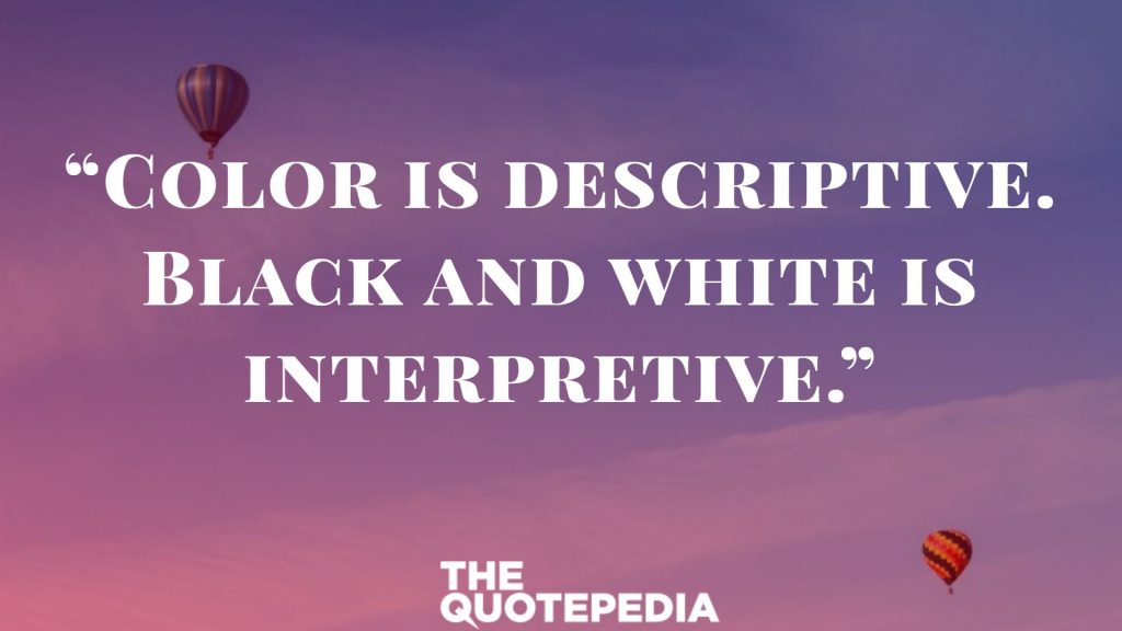 """Color is descriptive. Black and white is interpretive."""