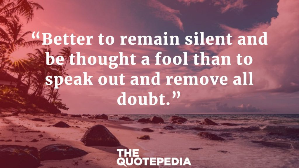 """Better to remain silent and be thought a fool than to speak out and remove all doubt."""