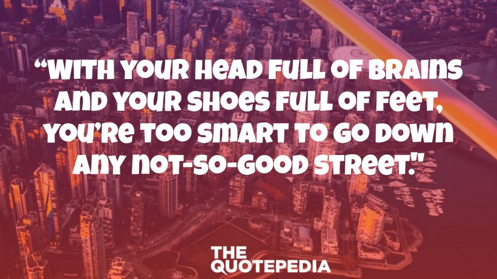 """With your head full of brains and your shoes full of feet, you're too smart to go down any not-so-good street."""