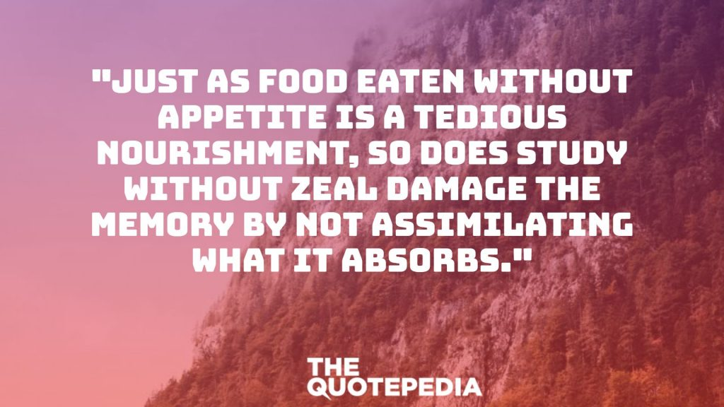 """Just as food eaten without appetite is a tedious nourishment, so does study without zeal damage the memory by not assimilating what it absorbs."""
