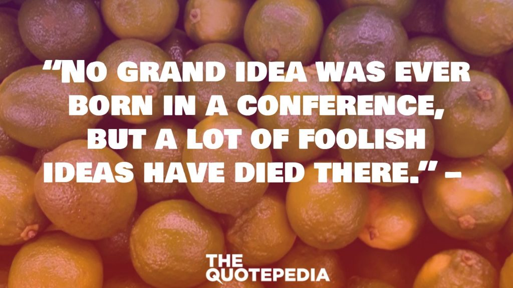 """No grand idea was ever born in a conference, but a lot of foolish ideas have died there."""