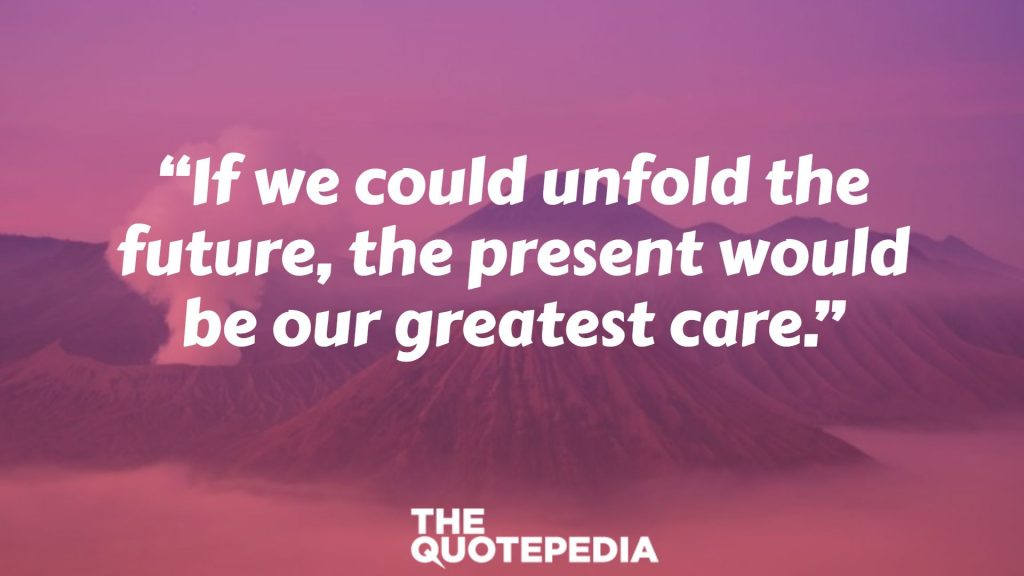 """""""If we could unfold the future, the present would be our greatest care."""""""