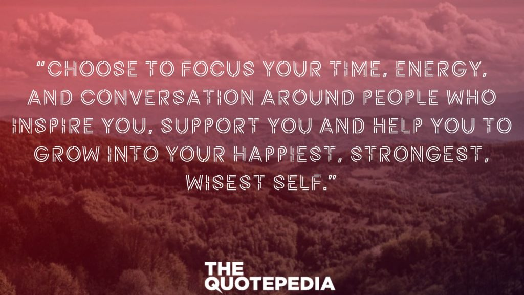 """Choose to focus your time, energy, and conversation around people who inspire you, support you and help you to grow into your happiest, strongest, wisest self."""